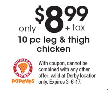 only $8.99 + tax 10 pc leg & thigh chicken. With coupon, cannot be combined with any other offer, valid at Derby location only. Expires 3-6-17.