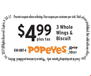 $4.99 plus tax 3 Whole Wings & Biscuit. Present coupon when ordering. One coupon per customer per visit. Void where prohibited. Not valid with any other offer. Good at participating Popeyes only.  ©Popeyes Louisiana prohibited. Kitchen, Inc. 2017 All Rights Reserved. Expires 4-30-17.