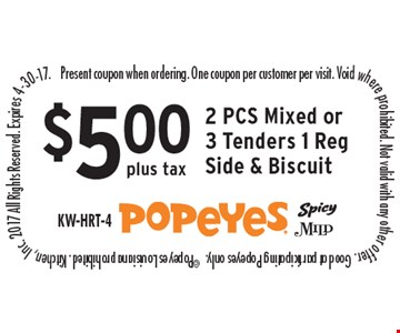 $5.00 plus tax 2 PCS Mixed or 3 Tenders 1 Reg Side & Biscuit. Present coupon when ordering. One coupon per customer per visit. Void where prohibited. Not valid with any other offer. Good at participating Popeyes only.  ©Popeyes Louisiana prohibited. Kitchen, Inc. 2017 All Rights Reserved. Expires 4-30-17.