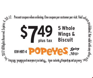 $7.49 plus tax 5 Whole Wings & Biscuit. Present coupon when ordering. One coupon per customer per visit. Void where prohibited. Not valid with any other offer. Good at participating Popeyes only.  ©Popeyes Louisiana prohibited. Kitchen, Inc. 2017 All Rights Reserved. Expires 4-30-17.