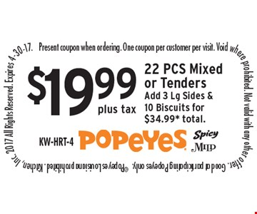 $19.99 plus tax 22 PCS Mixed or Tenders Add 3 Lg Sides & 10 Biscuits for $34.99* total. Present coupon when ordering. One coupon per customer per visit. Void where prohibited. Not valid with any other offer. Good at participating Popeyes only.  ©Popeyes Louisiana prohibited. Kitchen, Inc. 2017 All Rights Reserved. Expires 4-30-17.