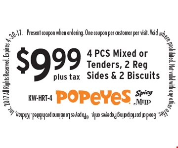 $9.99 plus tax 4 PCS Mixed or Tenders, 2 Reg Sides & 2 Biscuits. Present coupon when ordering. One coupon per customer per visit. Void where prohibited. Not valid with any other offer. Good at participating Popeyes only.  ©Popeyes Louisiana prohibited. Kitchen, Inc. 2017 All Rights Reserved. Expires 4-30-17.