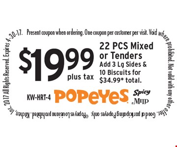 $19.99 plus tax 22 PCS Mixed or Tenders Add 3 Lg Sides & 10 Biscuits for$34.99* total. Present coupon when ordering. One coupon per customer per visit. Void where prohibited. Not valid with any other offer. Good at participating Popeyes only.  ©Popeyes Louisiana prohibited. Kitchen, Inc. 2017 All Rights Reserved. Expires 4-30-17.