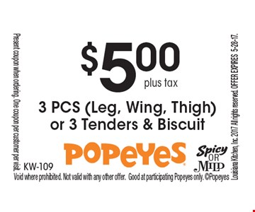 $5.00 plus tax 3 PCS (Leg, Wing, Thigh) or 3 Tenders & Biscuit.Present coupon when ordering. One coupon per customer per visit. Void where prohibited. Not valid with any other offer. Good at participating Popeyes only. Popeyes Louisiana Kitchen, Inc. 2017 All rights reserved. Offer expires 6-16-17.