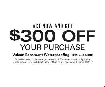 Act now and get. $300 off your purchase. With this coupon. Limit one per household. This offer is valid only during initial visit and is not valid with other offers or prior services. Expires 9/22/17.