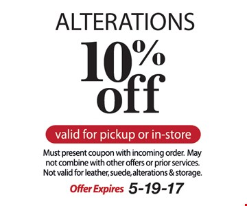 10% off ALTERATIONS. Valid for pickup or in-store. Must present coupon with incoming order. May not combine with other offers or prior services. Not valid for leather, suede, alterations & storage. Offer expires 5-19-17.