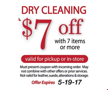 $7 Off Dry Cleaning. With 7 items or more. Valid for pickup or in-store. Must present coupon with incoming order. May not combine with other offers or prior services. Not valid for leather, suede, alterations & storage. Offer expires 5-19-17.