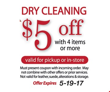 $5 Off Dry Cleaning. With 4 items or more. Valid for pickup or in-store. Must present coupon with incoming order. May not combine with other offers or prior services. Not valid for leather, suede, alterations & storage. Offer expires 5-19-17.