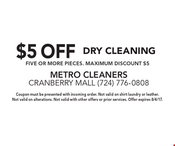 $5 OFF Dry Cleaning. FIVE OR MORE PIECES. MAXIMUM DISCOUNT $5. Coupon must be presented with incoming order. Not valid on shirt laundry or leather. Not valid on alterations. Not valid with other offers or prior services. Offer expires 8/4/17.