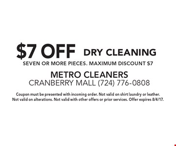 $7 OFF Dry Cleaning. SEVEN OR MORE PIECES. MAXIMUM DISCOUNT $7. Coupon must be presented with incoming order. Not valid on shirt laundry or leather. Not valid on alterations. Not valid with other offers or prior services. Offer expires 8/4/17.