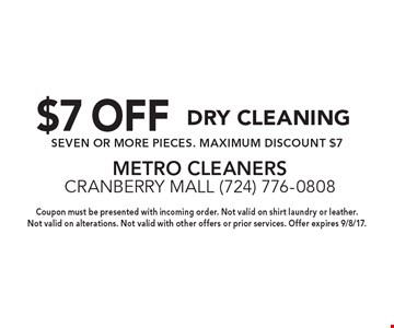 $7 OFF Dry Cleaning SEVEN OR MORE PIECES. MAXIMUM DISCOUNT $7. Coupon must be presented with incoming order. Not valid on shirt laundry or leather. Not valid on alterations. Not valid with other offers or prior services. Offer expires 9/8/17.