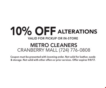 10% OFF ALTERATIONS Valid for pickup or in-store. Coupon must be presented with incoming order. Not valid for leather, suede & storage. Not valid with other offers or prior services. Offer expires 9/8/17.