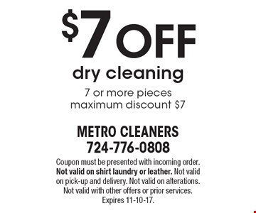 $7 off dry cleaning 7 or more pieces. Maximum discount $7. Coupon must be presented with incoming order. Not valid on shirt laundry or leather. Not valid on pick-up and delivery. Not valid on alterations. Not valid with other offers or prior services. Expires 11-10-17.