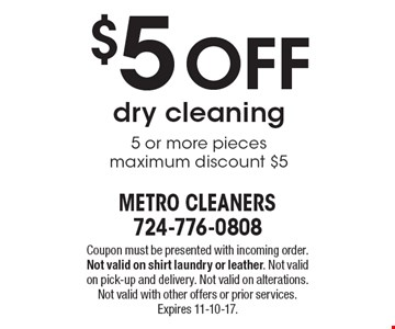 $5 off dry cleaning 5 or more pieces. Maximum discount $5. Coupon must be presented with incoming order. Not valid on shirt laundry or leather. Not valid on pick-up and delivery. Not valid on alterations. Not valid with other offers or prior services. Expires 11-10-17.