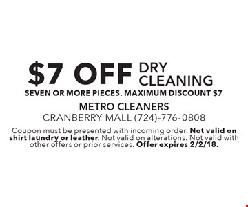 $7 OFF drycleaning - seven or more pieces. maximum discount $7. Coupon must be presented with incoming order. Not valid on shirt laundry or leather. Not valid on alterations. Not valid with other offers or prior services. Offer expires 2/2/18.