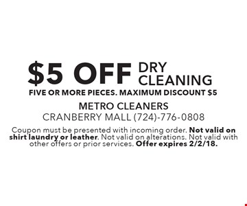 $5 OFF drycleaning - five or more pieces. maximum discount $5. Coupon must be presented with incoming order. Not valid on shirt laundry or leather. Not valid on alterations. Not valid with other offers or prior services. Offer expires 2/2/18.