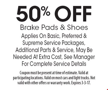 50% OFF Brake Pads & Shoes Applies On Basic, Preferred & Supreme Service Packages, Additional Parts & Service, May Be Needed At Extra Cost, See Manager For Complete Service Details. Coupon must be present at time of estimate. Valid at participating locations. Valid on most cars and light trucks. Not valid with other offers or warranty work. Expires 3-3-17.