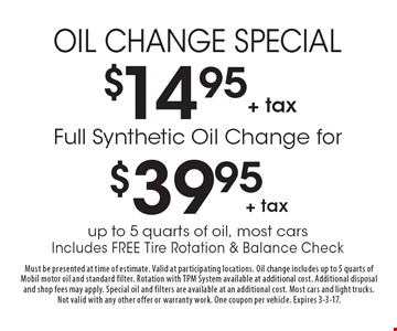 OIL CHANGE SPECIAL $14.95+ tax  OR Full Synthetic Oil Change for $39.95+ tax for up to 5 quarts of oil, most cars Includes FREE Tire Rotation & Balance Check. Must be presented at time of estimate. Valid at participating locations. Oil change includes up to 5 quarts of Mobil motor oil and standard filter. Rotation with TPM System available at additional cost. Additional disposal and shop fees may apply. Special oil and filters are available at an additional cost. Most cars and light trucks. Not valid with any other offer or warranty work. One coupon per vehicle. Expires 3-3-17.