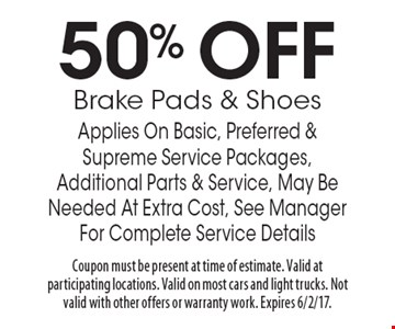 50% OFF Brake Pads & Shoes Applies On Basic, Preferred & Supreme Service Packages, Additional Parts & Service, May Be Needed At Extra Cost, See Manager For Complete Service Details. Coupon must be present at time of estimate. Valid atparticipating locations. Valid on most cars and light trucks. Not valid with other offers or warranty work. Expires 6/2/17.