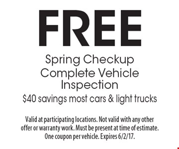 FREE Spring Checkup Complete Vehicle Inspection $40 savings most cars & light trucks. Valid at participating locations. Not valid with any other offer or warranty work. Must be present at time of estimate. One coupon per vehicle. Expires 6/2/17.