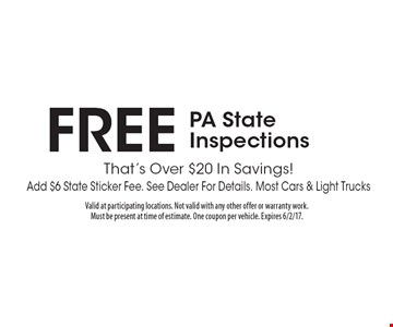 FREE PA State Inspections That's Over $20 In Savings! Add $6 State Sticker Fee. See Dealer For Details. Most Cars & Light Trucks. Valid at participating locations. Not valid with any other offer or warranty work. Must be present at time of estimate. One coupon per vehicle. Expires 6/2/17.