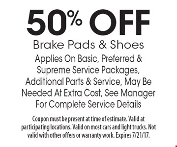 50% OFF Brake Pads & Shoes. Applies On Basic, Preferred & Supreme Service Packages, Additional Parts & Service, May Be Needed At Extra Cost, See Manager For Complete Service Details. Coupon must be present at time of estimate. Valid at participating locations. Valid on most cars and light trucks. Not valid with other offers or warranty work. Expires 7/21/17.