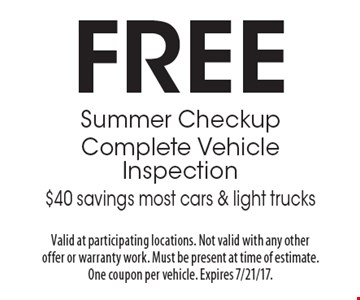 FREE Summer Checkup. Complete Vehicle Inspection. $40 savings, most cars & light trucks. Valid at participating locations. Not valid with any other offer or warranty work. Must be present at time of estimate. One coupon per vehicle. Expires 7/21/17.