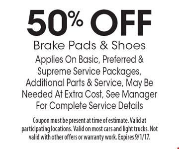 50% OFF Brake Pads & Shoes Applies On Basic, Preferred & Supreme Service Packages, Additional Parts & Service, May Be Needed At Extra Cost, See Manager For Complete Service Details. Coupon must be present at time of estimate. Valid at participating locations. Valid on most cars and light trucks. Not valid with other offers or warranty work. Expires 9/1/17.
