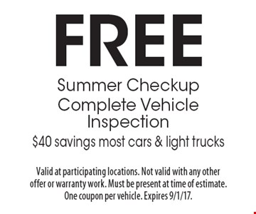 FREE Summer Checkup Complete Vehicle Inspection $40 savings most cars & light trucks. Valid at participating locations. Not valid with any other offer or warranty work. Must be present at time of estimate. One coupon per vehicle. Expires 9/1/17.