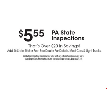 $5.55 PA State Inspections That's Over $20 In Savings!Add $6 State Sticker Fee. See Dealer For Details. Most Cars & Light Trucks. Valid at participating locations. Not valid with any other offer or warranty work. Must be present at time of estimate. One coupon per vehicle. Expires 9/1/17.