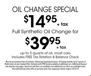 $14.95+ tax Oil Change Special. Full Synthetic Oil Change for $39.95+ tax. Up to 5 quarts of oil, most cars. Includes Free Tire Rotation & Balance Check. Must be presented at time of estimate. Valid at participating locations. Oil change includes up to 5 quarts of Mobil motor oil and standard filter. Rotation with TPM System available at additional cost. Additional disposal and shop fees may apply. Special oil and filters are available at an additional cost. Most cars and light trucks. Not valid with any other offer or warranty work. One coupon per vehicle. Expires 10/13/17.
