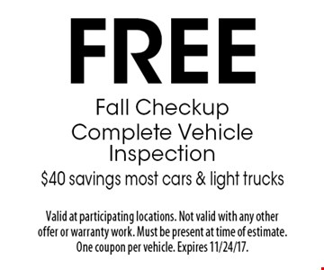 Free Fall Checkup Complete Vehicle Inspection $40 savings most cars & light trucks. Valid at participating locations. Not valid with any other offer or warranty work. Must be present at time of estimate. One coupon per vehicle. Expires 11/24/17.