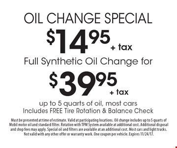 $14.95+ tax Oil Change Special. Full Synthetic Oil Change for $39.95+ tax. up to 5 quarts of oil, most cars Includes Free Tire Rotation & Balance Check. Must be presented at time of estimate. Valid at participating locations. Oil change includes up to 5 quarts of Mobil motor oil and standard filter. Rotation with TPM System available at additional cost. Additional disposal and shop fees may apply. Special oil and filters are available at an additional cost. Most cars and light trucks. Not valid with any other offer or warranty work. One coupon per vehicle. Expires 11/24/17.
