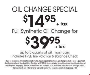Oil Change Special $14.95 + tax. Full Synthetic Oil Change for $39.95 + tax. Up to 5 quarts of oil, most cars. Includes Free Tire Rotation & Balance Check. Must be presented at time of estimate. Valid at participating locations. Oil change includes up to 5 quarts of Mobil motor oil and standard filter. Rotation with TPM System available at additional cost. Additional disposal and shop fees may apply. Special oil and filters are available at an additional cost. Most cars and light trucks. Not valid with any other offer or warranty work. One coupon per vehicle. Expires 2-2-18.