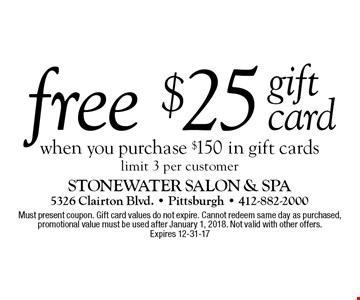 free gift card $25 when you purchase $150 in gift cards limit 3 per customer. Must present coupon. Gift card values do not expire. Cannot redeem same day as purchased, promotional value must be used after January 1, 2018. Not valid with other offers.