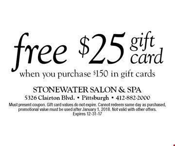 free gift card $25 when you purchase $150 in gift cards . Must present coupon. Gift card values do not expire. Cannot redeem same day as purchased, promotional value must be used after January 1, 2018. Not valid with other offers. Expires 12-31-17