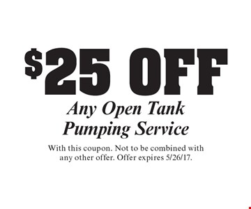 $25 OFF Any Open Tank Pumping Service . With this coupon. Not to be combined with any other offer. Offer expires 5/26/17.