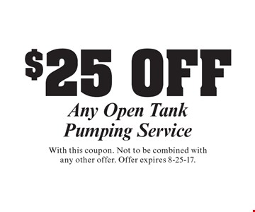 $25 OFF Any Open Tank Pumping Service . With this coupon. Not to be combined withany other offer. Offer expires 8-25-17.