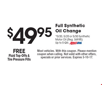 $49.95 Full Synthetic Oil Change. 0/20, 5/20 or 5/30 Synthetic Motor Oil (Reg. $69.95). Up to 5 Qts Amsoil. FREE Fluid Top-Offs & Tire Pressure Fills. Most vehicles. With this coupon. Please mention coupon when calling. Not valid with other offers, specials or prior services. Expires 3-10-17.
