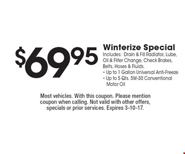 $69.95 Winterize Special. Includes:Drain & Fill Radiator, Lube, Oil & Filter Change, Check Brakes, Belts, Hoses & Fluids.- Up to 1 Gallon Universal Anti-Freeze- Up to 5 Qts. 5W-30 ConventionalMotor Oil. Most vehicles. With this coupon. Please mention coupon when calling. Not valid with other offers, specials or prior services. Expires 3-10-17.