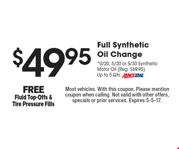 $49.95 Full Synthetic Oil Change *0/20, 5/20 or 5/30 Synthetic Motor Oil (Reg. $69.95) Up to 5 Qts Amsoil FREE Fluid Top-Offs & Tire Pressure Fills. Most vehicles. With this coupon. Please mention coupon when calling. Not valid with other offers, specials or prior services. Expires 5-5-17.