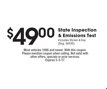 $49.00 State Inspection & Emissions TestIncludes Sticker & Fee (Reg. $69.95). Most vehicles 1996 and newer. With this coupon. Please mention coupon when calling. Not valid with other offers, specials or prior services.Expires 5-5-17.