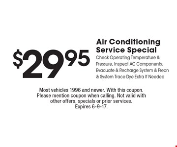 $29.95 Air Conditioning Service Special. Check Operating Temperature & Pressure, Inspect AC Components. Evacuate & Recharge System & Freon & System Trace Dye Extra If Needed. Most vehicles 1996 and newer. With this coupon. Please mention coupon when calling. Not valid with other offers, specials or prior services. Expires 6-9-17.