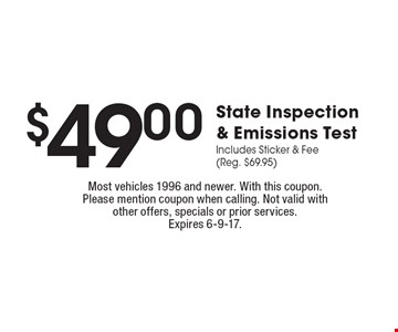 $49.00 State Inspection & Emissions Test Includes Sticker & Fee (Reg. $69.95). Most vehicles 1996 and newer. With this coupon. Please mention coupon when calling. Not valid with other offers, specials or prior services.Expires 6-9-17.