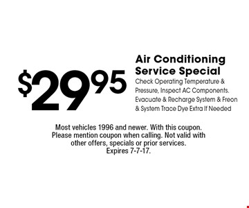 $29.95 Air Conditioning Service Special. Check Operating Temperature & Pressure, Inspect AC Components. Evacuate & Recharge System & Freon & System Trace Dye Extra If Needed. Most vehicles 1996 and newer. With this coupon. Please mention coupon when calling. Not valid with other offers, specials or prior services.Expires 7-7-17.