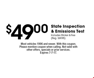 $49.00 State Inspection & Emissions Test Includes Sticker & Fee (Reg. $69.95). Most vehicles 1996 and newer. With this coupon. Please mention coupon when calling. Not valid with other offers, specials or prior services.Expires 7-7-17.