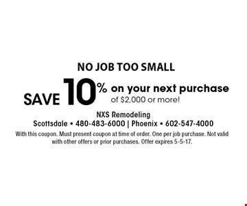 No job too small. Save 10% on your next purchase of $2,000 or more! With this coupon. Must present coupon at time of order. One per job purchase. Not valid with other offers or prior purchases. Offer expires 5-5-17.