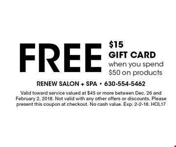 Free $15 GIFT CARD when you spend $50 on products. Valid toward service valued at $45 or more between Dec. 26 and February 2, 2018. Not valid with any other offers or discounts. Please present this coupon at checkout. No cash value. Exp. 2-2-18. HOL17