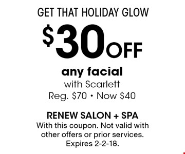 GET THAT HOLIDAY GLOW $30 Off any facial with Scarlett Reg. $70 - Now $40. With this coupon. Not valid with other offers or prior services. Expires 2-2-18.