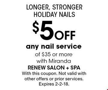 LONGER, STRONGER HOLIDAY NAILS $5 Off any nail service of $35 or more with Miranda. With this coupon. Not valid with other offers or prior services. Expires 2-2-18.